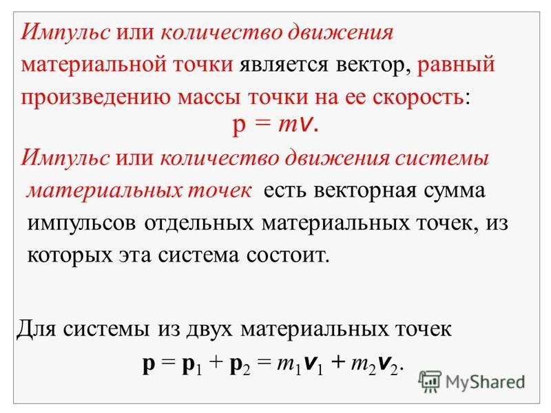 Импульс или количество движения материальной точки является вектор, равный произведению массы точки на ее скорость: p = m v. Импульс или количество движения системы материальных точек есть векторная сумма импульсов отдельных материальных точек, из ко
