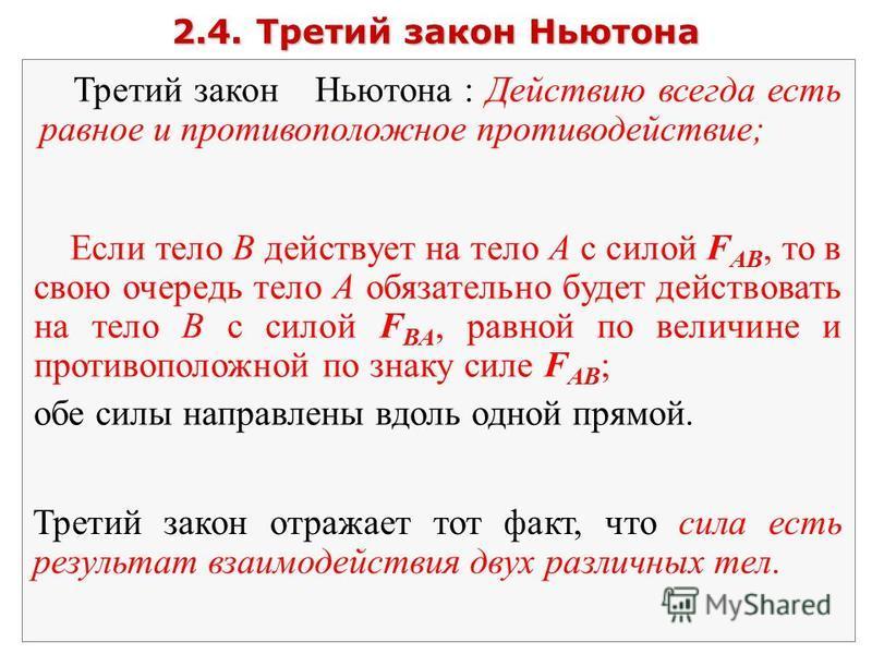 2.4. Третий закон Ньютона Третий закон Ньютона : Действию всегда есть равное и противоположное противодействие; Если тело В действует на тело А с силой F АВ, то в свою очередь тело А обязательно будет действовать на тело В с силой F ВА, равной по вел