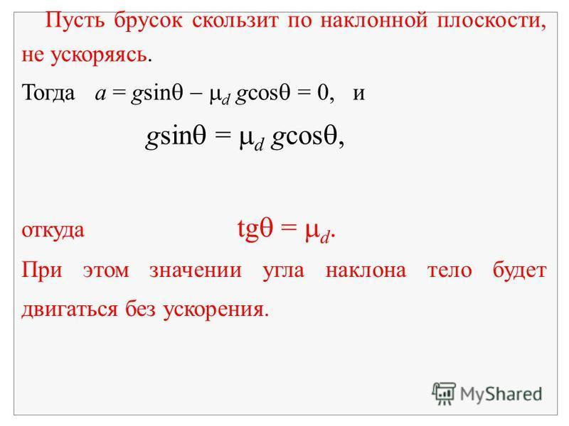 Пусть брусок скользит по наклонной плоскости, не ускоряясь. Тогда a = gsin d gcos = 0, и gsin = d gcos, откуда tg = d. При этом значении угла наклона тело будет двигаться без ускорения.