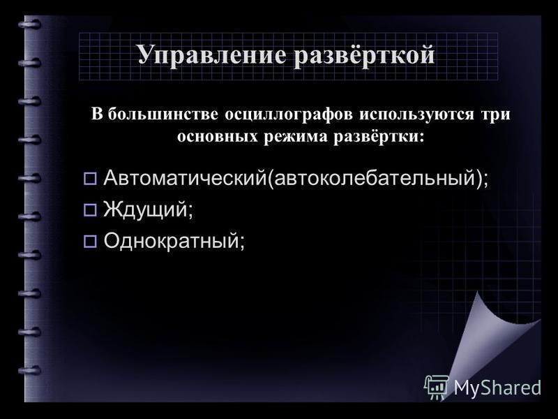 В большинстве осциллографов используются три основных режима развёртки: Автоматический(автоколебательный); Ждущий; Однократный; Управление развёрткой