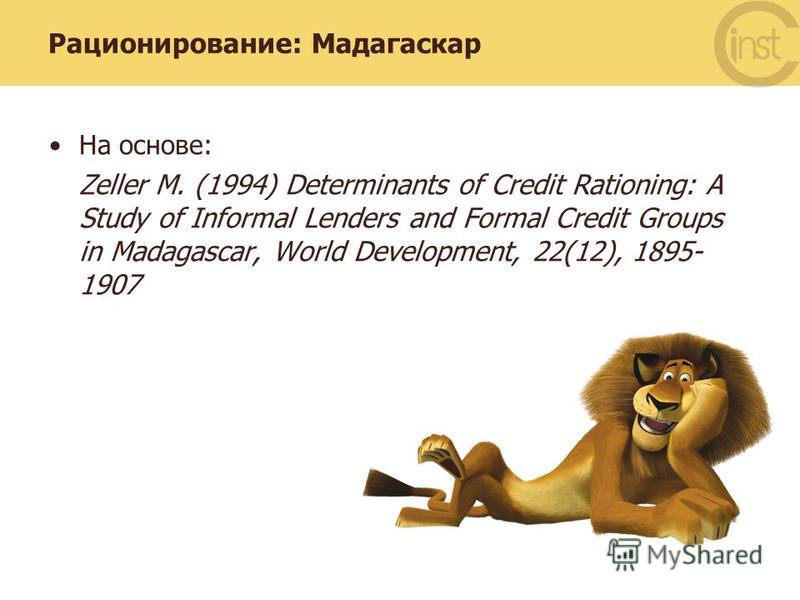 Рационирование: Мадагаскар На основе: Zeller M. (1994) Determinants of Credit Rationing: A Study of Informal Lenders and Formal Credit Groups in Madagascar, World Development, 22(12), 1895- 1907