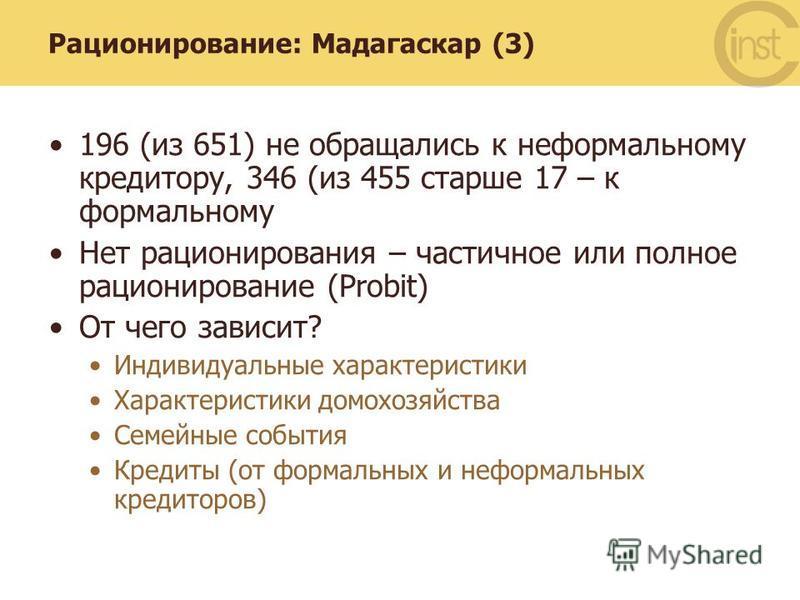 Рационирование: Мадагаскар (3) 196 (из 651) не обращались к неформальному кредитору, 346 (из 455 старше 17 – к формальному Нет рационирования – частичное или полное рационирование (Probit) От чего зависит? Индивидуальные характеристики Характеристики