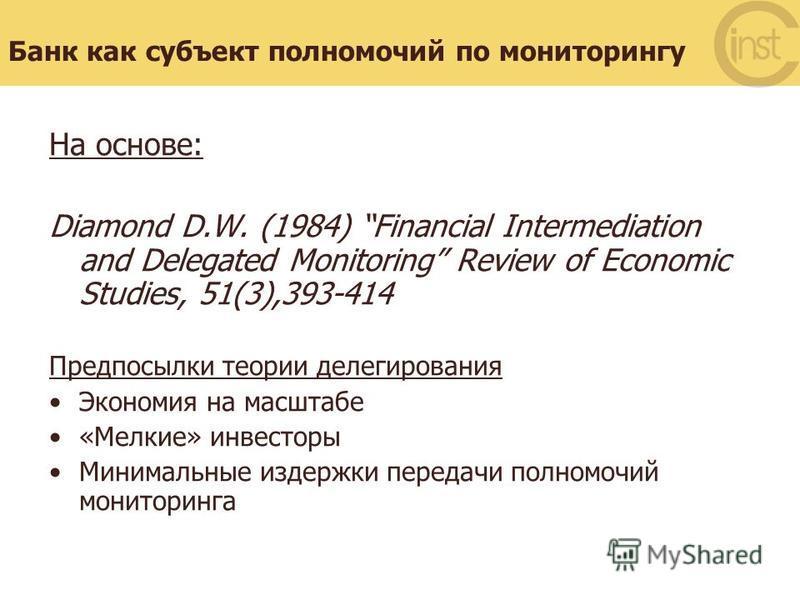 Банк как субъект полномочий по мониторингу На основе: Diamond D.W. (1984) Financial Intermediation and Delegated Monitoring Review of Economic Studies, 51(3),393-414 Предпосылки теории делегирования Экономия на масштабе «Мелкие» инвесторы Минимальные
