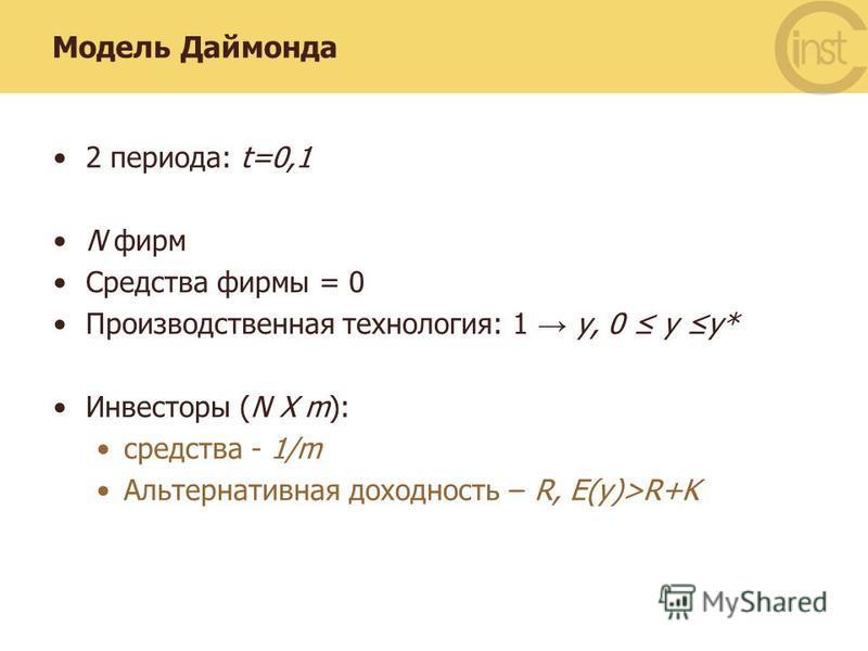 Модель Даймонда 2 периода: t=0,1 N фирм Средства фирмы = 0 Производственная технология: 1 y, 0 y y* Инвесторы (N Х m): средства - 1/m Альтернативная доходность – R, E(y)>R+K