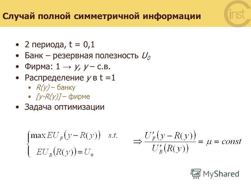 Случай полной симметричной информации 2 периода, t = 0,1 Банк – резервная полезность U 0 Фирма: 1 y, y – с.в. Распределение y в t =1 R(y) – банку [y-R(y)] – фирме Задача оптимизации