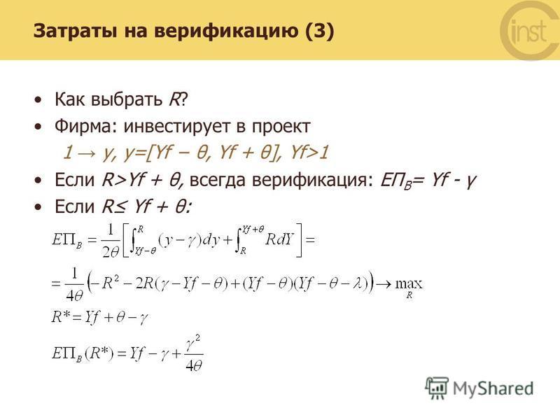Затраты на верификацию (3) Как выбрать R? Фирма: инвестирует в проект 1 y, y=[Yf θ, Yf + θ], Yf>1 Если R>Yf + θ, всегда верификация: EП B = Yf - γ Если R Yf + θ: