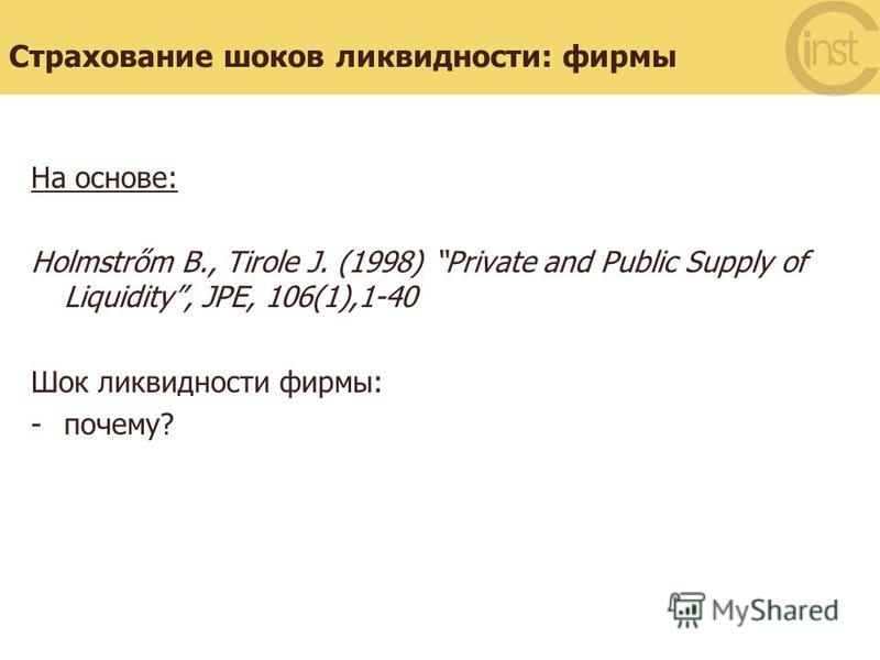 Страхование шоков ликвидности: фирмы На основе: Holmstrőm B., Tirole J. (1998) Private and Public Supply of Liquidity, JPE, 106(1),1-40 Шок ликвидности фирмы: -почему?