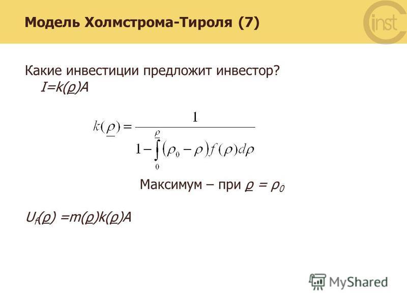 Модель Холмстрома-Тироля (7) Какие инвестиции предложит инвестор? I=k(ρ)A Максимум – при ρ = ρ 0 U f (ρ) =m(ρ)k(ρ)A