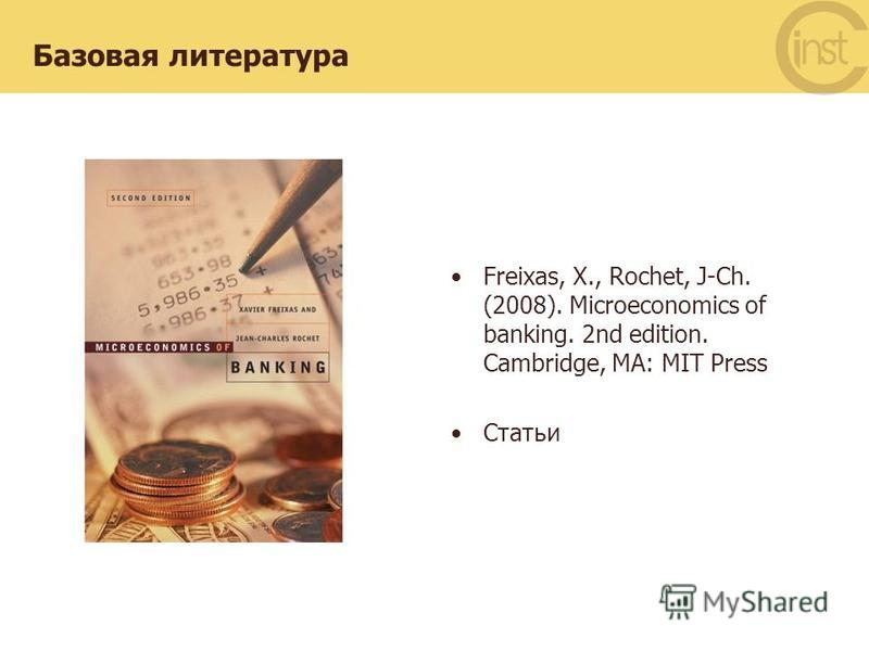 Базовая литература Freixas, X., Rochet, J-Ch. (2008). Microeconomics of banking. 2nd edition. Cambridge, MA: MIT Press Статьи