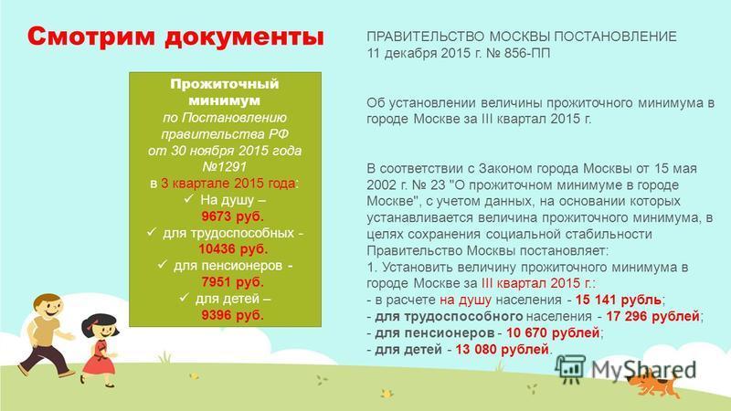 Смотрим документы Прожиточный минимум по Постановлению правительства РФ от 30 ноября 2015 года 1291 в 3 квартале 2015 года: На душу – 9673 руб. для трудоспособных - 10436 руб. для пенсионеров - 7951 руб. для детей – 9396 руб. ПРАВИТЕЛЬСТВО МОСКВЫ ПОС