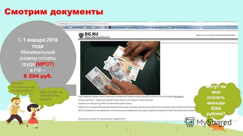 Смотрим документы С 1 января 2016 года Минимальный размер оплаты труда (МРОТ) в РФ – 6 204 руб. Могут ли мне платить меньше 6204 рублей? Уйду от тебя, на твой МРОТ не прожить. Постой! Я устроюсь еще на две работы.