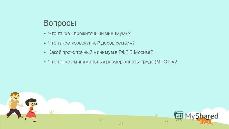 Вопросы Что такое «прожиточный минимум»? Что такое «совокупный доход семьи»? Какой прожиточный минимум в РФ? В Москве? Что такое «минимальный размер оплаты труда (МРОТ)»?