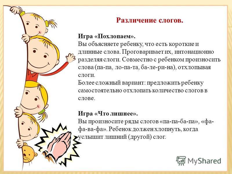 Различение слогов. Игра «Похлопаем». Вы объясняете ребенку, что есть короткие и длинные слова. Проговаривает их, интонационно разделяя слоги. Совместно с ребенком произносить слова (па-па, ло-па-та, ба-ле-ри-на), отхлопывая слоги. Более сложный вариа
