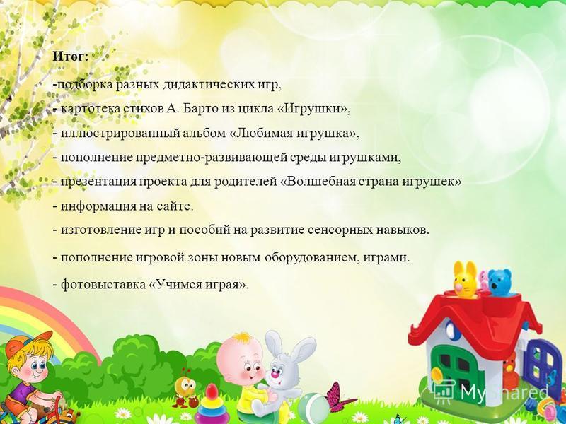 Итог: -подборка разных дидактических игр, - картотека стихов А. Барто из цикла «Игрушки», - иллюстрированный альбом «Любимая игрушка», - пополнение предметно-развивающей среды игрушками, - презентация проекта для родителей «Волшебная страна игрушек»