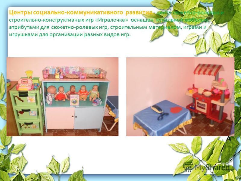 Центры социально-коммуникативного развития - центр сюжетно-ролевых и строительно-конструктивных игр «Игралочка» оснащен кукольной мебелью, атрибутами для сюжетно-ролевых игр, строительным материалом, играми и игрушками для организации разных видов иг