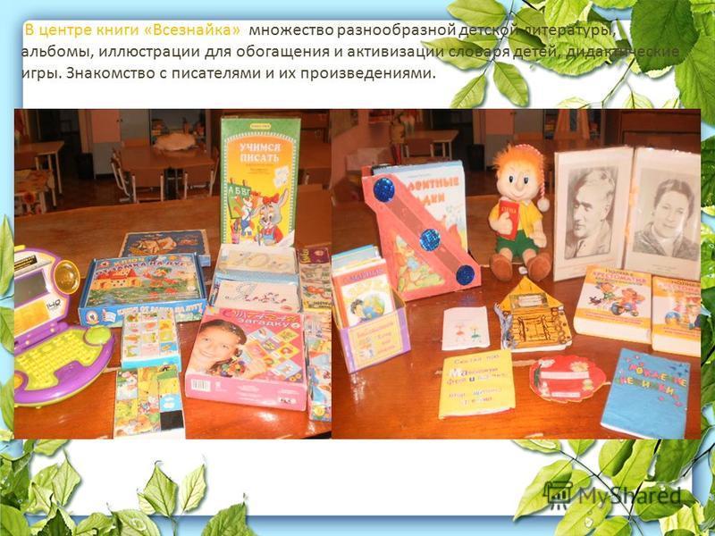 В центре книги «Всезнайка» множество разнообразной детской литературы, альбомы, иллюстрации для обогащения и активизации словаря детей, дидактические игры. Знакомство с писателями и их произведениями.