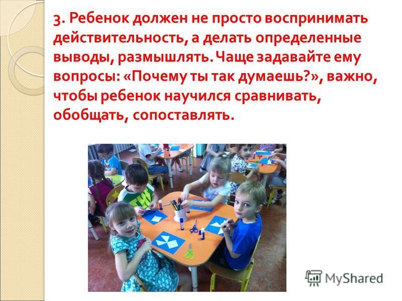 3. Ребенок должен не просто воспринимать действительность, а делать определенные выводы, размышлять. Чаще задавайте ему вопросы : « Почему ты так думаешь ?», важно, чтобы ребенок научился сравнивать, обобщать, сопоставлять.