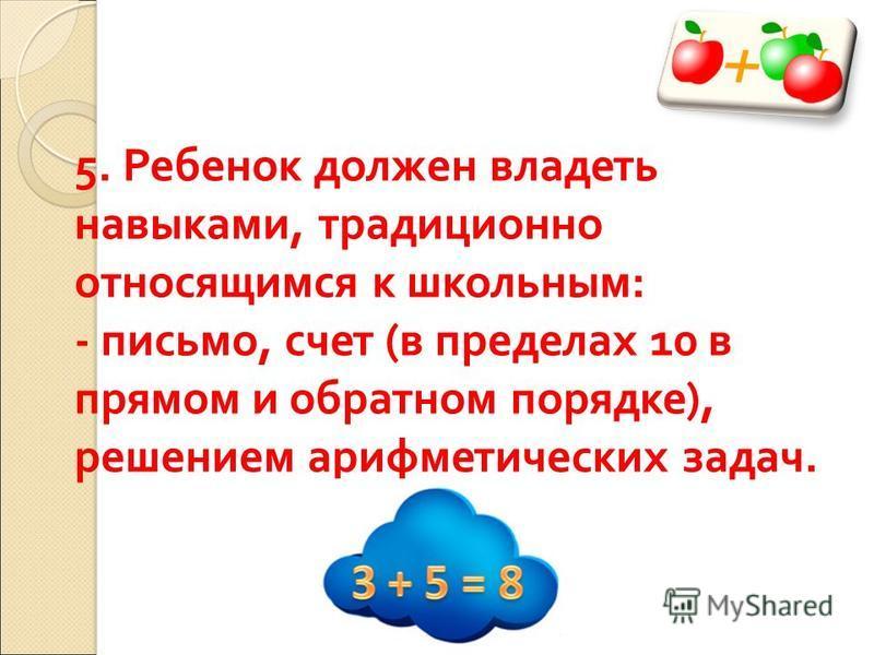 5. Ребенок должен владеть навыками, традиционно относящимся к школьным : - письмо, счет ( в пределах 10 в прямом и обратном порядке ), решением арифметических задач.