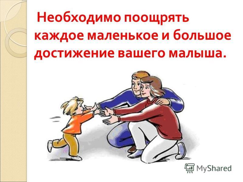 Необходимо поощрять каждое маленькое и большое достижение вашего малыша.