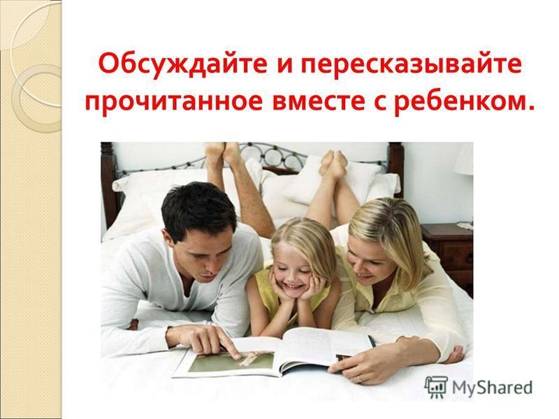 Обсуждайте и пересказывайте прочитанное вместе с ребенком.