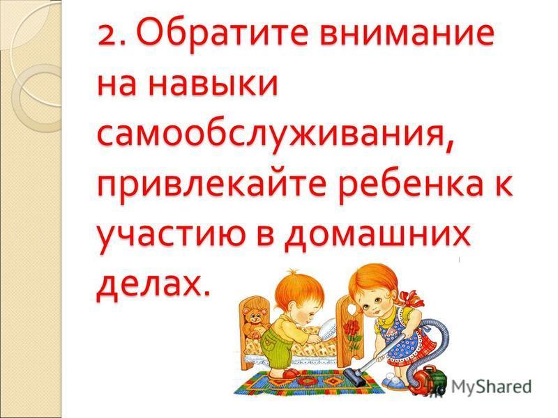 2. Обратите внимание на навыки самообслуживания, привлекайте ребенка к участию в домашних делах.