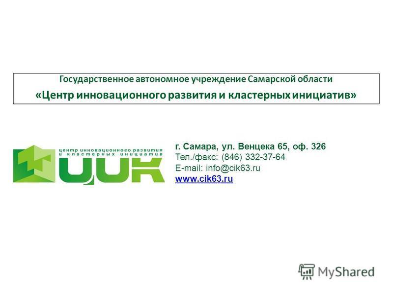 Государственное автономное учреждение Самарской области «Центр инновационного развития и кластерных инициатив» г. Самара, ул. Венцека 65, оф. 326 Тел./факс: (846) 332-37-64 E-mail: info@cik63. ru www.cik63.ru