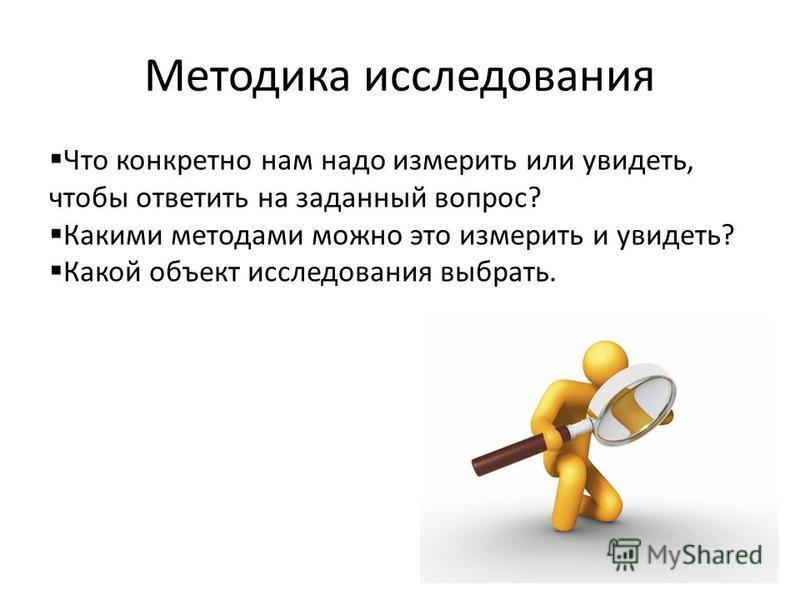Методика исследования Что конкретно нам надо измерить или увидеть, чтобы ответить на заданный вопрос? Какими методами можно это измерить и увидеть? Какой объект исследования выбрать.