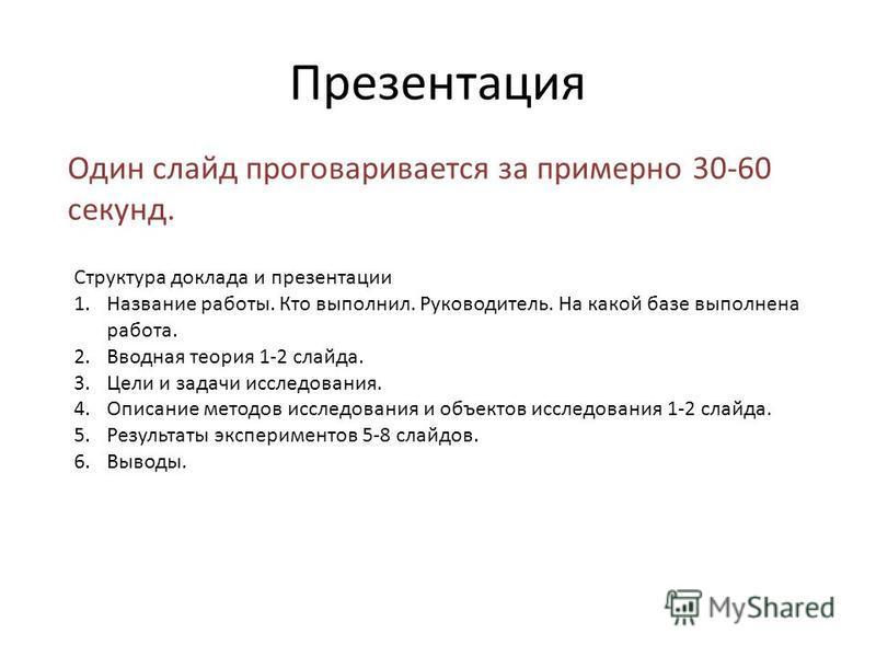Презентация Один слайд проговаривается за примерно 30-60 секунд. Структура доклада и презентации 1. Название работы. Кто выполнил. Руководитель. На какой базе выполнена работа. 2. Вводная теория 1-2 слайда. 3. Цели и задачи исследования. 4. Описание