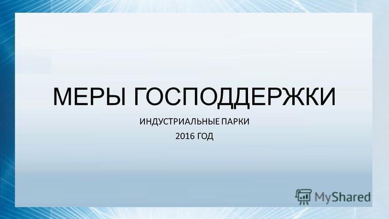 МЕРЫ ГОСПОДДЕРЖКИ ИНДУСТРИАЛЬНЫЕ ПАРКИ 2016 ГОД