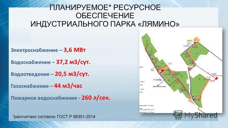 ПЛАНИРУЕМОЕ* РЕСУРСНОЕ ОБЕСПЕЧЕНИЕ ИНДУСТРИАЛЬНОГО ПАРКА «ЛЯМИНО» Электроснабжение – 3,6 МВт Водоснабжение – 37,2 м 3/сут. Водоотведение – 20,5 м 3/сут. Газоснабжение – 44 м 3/час Пожарное водоснабжение - 260 л/сек. *рассчитано согласно ГОСТ Р 56301-
