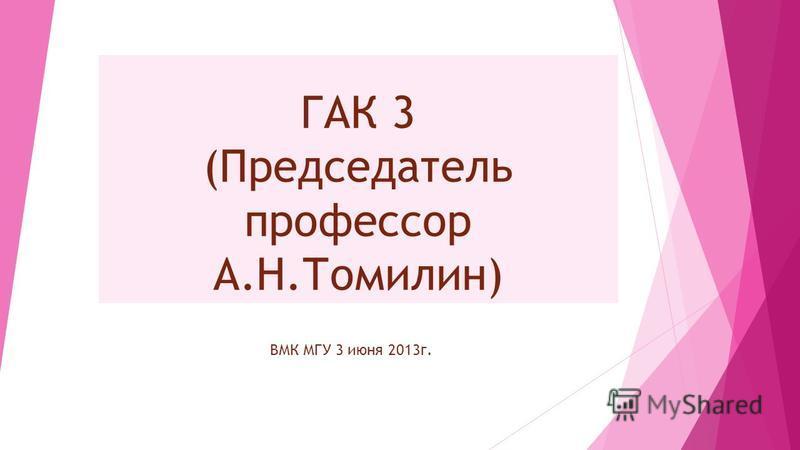 ГАК 3 (Председатель профессор А.Н.Томилин) ВМК МГУ 3 июня 2013 г.