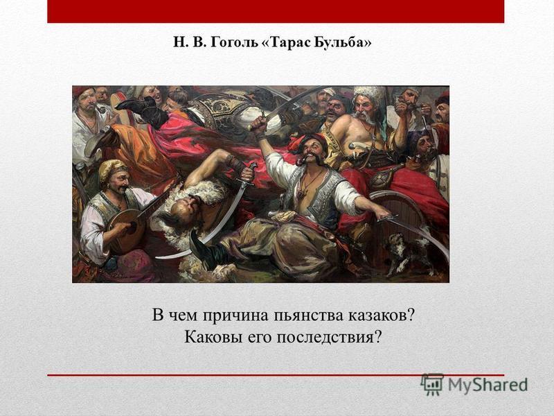 В чем причина пьянства казаков? Каковы его последствия? Н. В. Гоголь «Тарас Бульба»