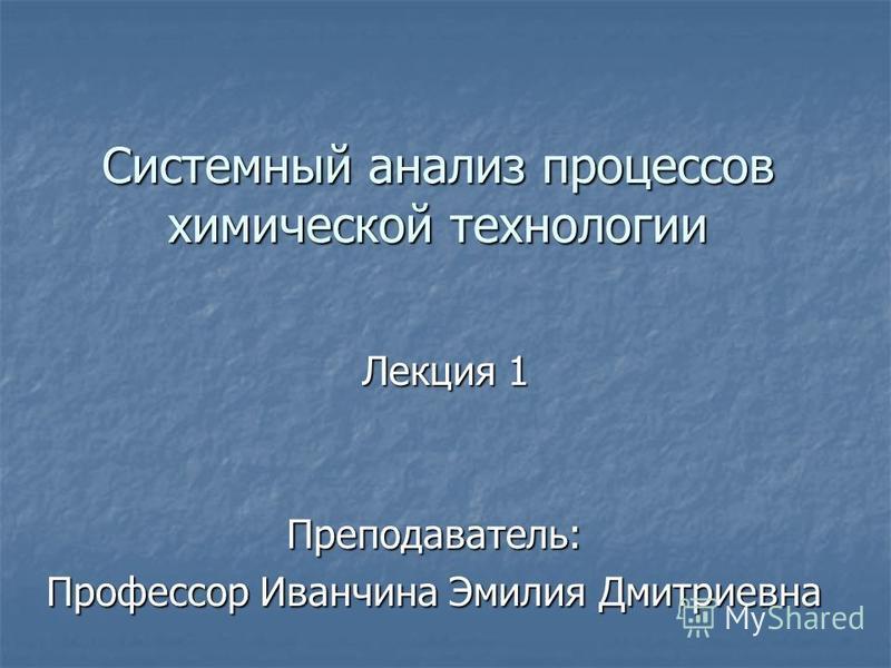 Системный анализ процессов химической технологии Лекция 1 Преподаватель: Профессор Иванчина Эмилия Дмитриевна
