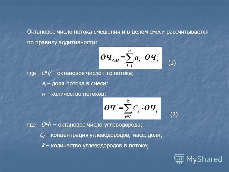 Октановое число потока смешения и в целом смеси рассчитывается по правилу аддитивности: (1) где ОЧ i / – октановое число i-го потока; a i – доля потока в смеси; n – количество потоков; (2) где ОЧ / – октановое число углеводорода; C i – концентрация у