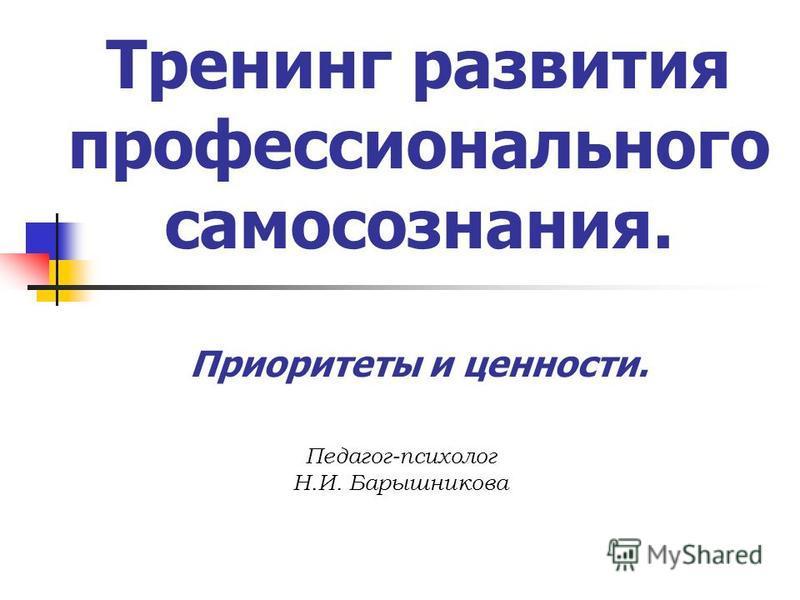 Тренинг развития профессионального самосознания. Приоритеты и ценности. Педагог-психолог Н.И. Барышникова