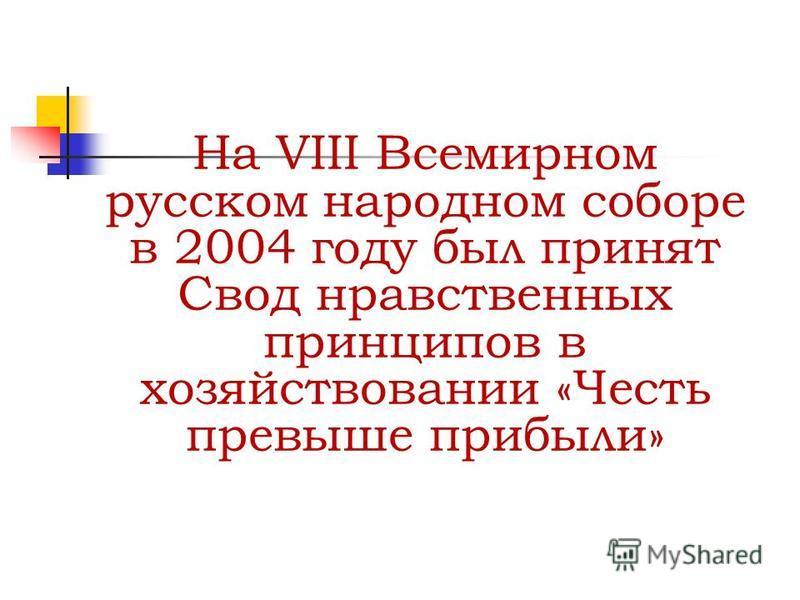 На VIII Всемирном русском народном соборе в 2004 году был принят Свод нравственных принципов в хозяйствовании «Честь превыше прибыли»