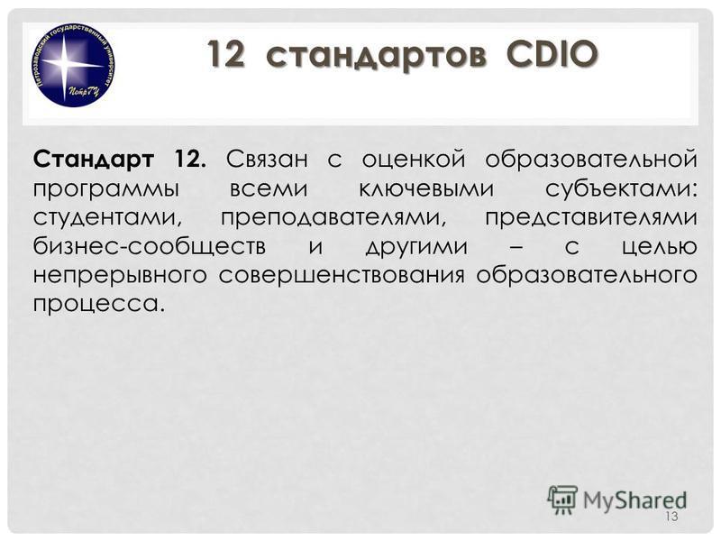 13 Стандарт 12. Связан с оценкой образовательной программы всеми ключевыми субъектами: студентами, преподавателями, представителями бизнес-сообществ и другими – с целью непрерывного совершенствования образовательного процесса. 12 стандартов CDIO