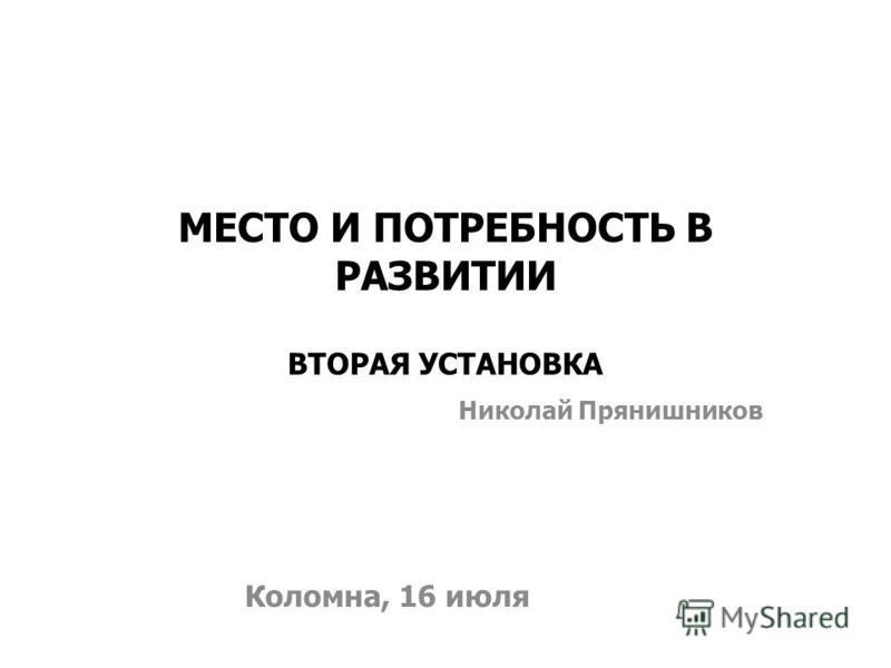 МЕСТО И ПОТРЕБНОСТЬ В РАЗВИТИИ ВТОРАЯ УСТАНОВКА Коломна, 16 июля Николай Прянишников