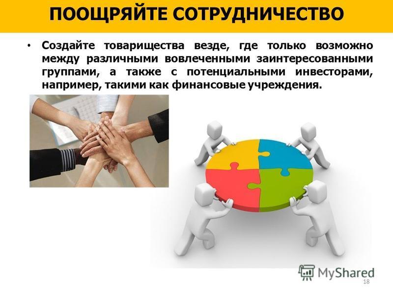 ПООЩРЯЙТЕ СОТРУДНИЧЕСТВО Создайте товарищества везде, где только возможно между различными вовлеченными заинтересованными группами, а также с потенциальными инвесторами, например, такими как финансовые учреждения. 18