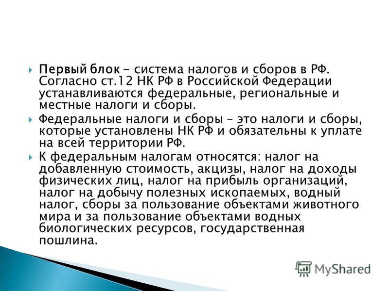 Первый блок - система налогов и сборов в РФ. Согласно ст.12 НК РФ в Российской Федерации устанавливаются федеральные, региональные и местные налоги и сборы. Федеральные налоги и сборы – это налоги и сборы, которые установлены НК РФ и обязательны к уп