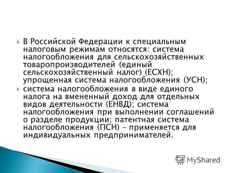 В Российской Федерации к специальным налоговым режимам относятся: система налогообложения для сельскохозяйственных товаропроизводителей (единый сельскохозяйственный налог) (ЕСХН); упрощенная система налогообложения (УСН); система налогообложения в ви