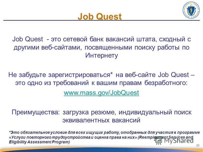 Job Quest Job Quest - это сетевой банк вакансий штата, сходный с другими веб-сайтами, посвященными поиску работы по Интернету Не забудьте зарегистрироваться* на веб-сайте Job Quest – это одно из требований к вашим правам безработного: www.mass.gov/Jo