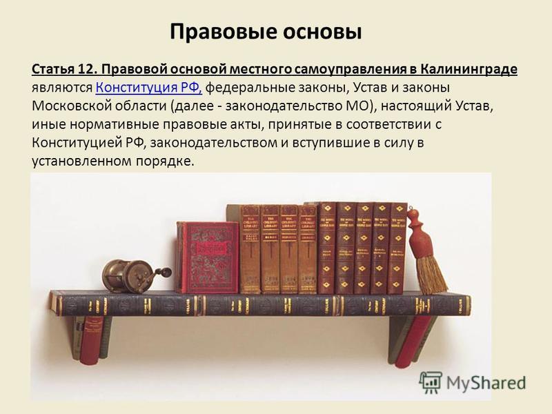 Статья 12. Правовой основой местного самоуправления в Калининграде являются Конституция РФ, федеральные законы, Устав и законы Московской области (далее - законодательство МО), настоящий Устав, иные нормативные правовые акты, принятые в соответствии