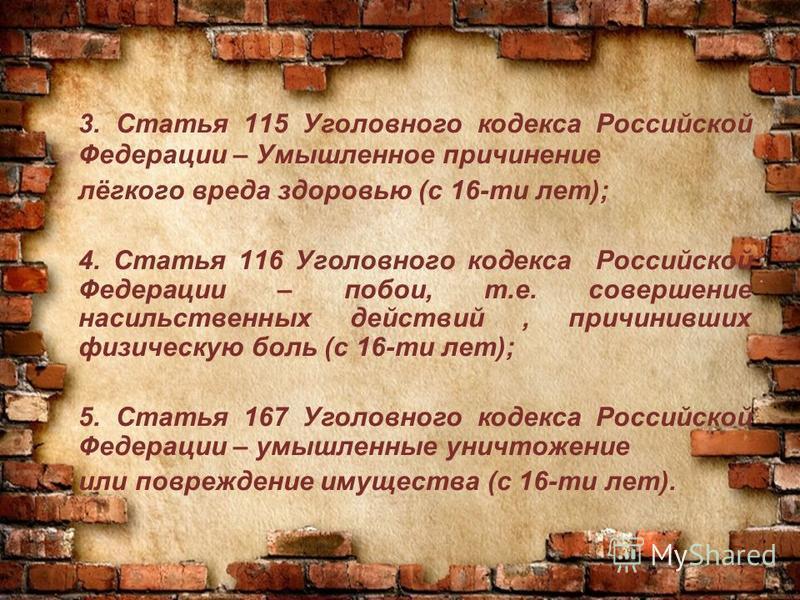 3. Статья 115 Уголовного кодекса Российской Федерации – Умышленное причинение лёгкого вреда здоровью (с 16-ти лет); 4. Статья 116 Уголовного кодекса Российской Федерации – побои, т.е. совершение насильственных действий, причинивших физическую боль (с