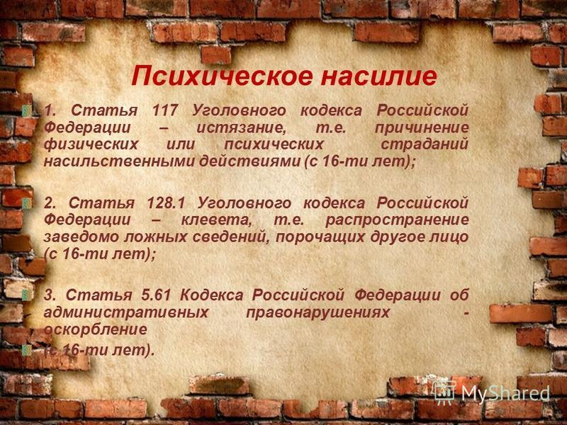 Психическое насилие 1. Статья 117 Уголовного кодекса Российской Федерации – истязание, т.е. причинение физических или психических страданий насильственными действиями (с 16-ти лет); 2. Статья 128.1 Уголовного кодекса Российской Федерации – клевета, т