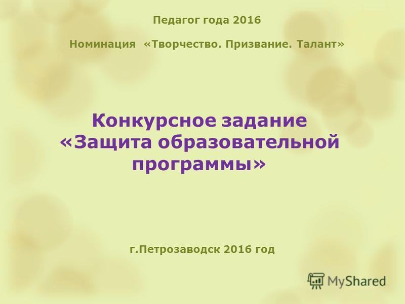 Конкурсное задание «Защита образовательной программы» г.Петрозаводск 2016 год Педагог года 2016 Номинация «Творчество. Призвание. Талант»