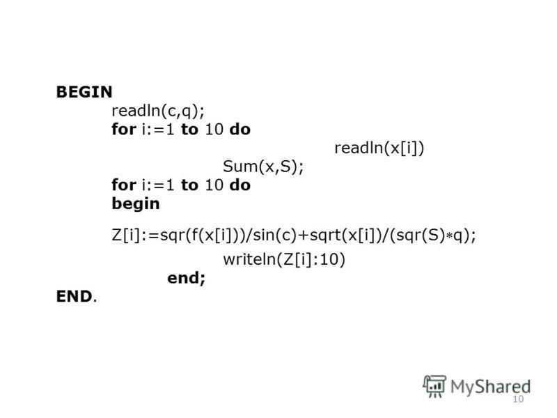 10 BEGIN readln(c,q); for i:=1 to 10 do readln(x[i]) Sum(x,S); for i:=1 to 10 do begin Z[i]:=sqr(f(x[i]))/sin(c)+sqrt(x[i])/(sqr(S)q); writeln(Z[i]:10) end; END.
