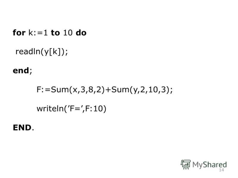 14 for k:=1 to 10 do readln(y[k]); end; F:=Sum(x,3,8,2)+Sum(y,2,10,3); writeln(F=,F:10) END.