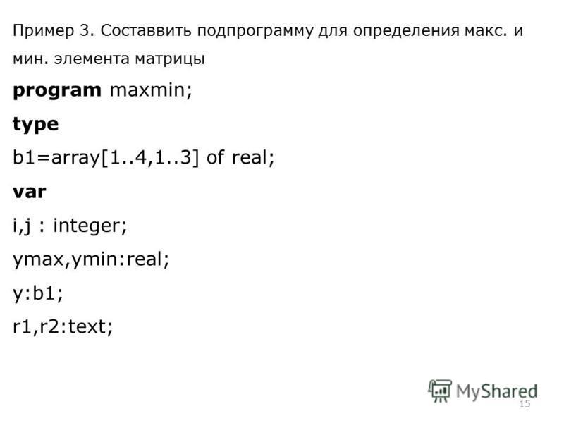 15 Пример 3. Составвить подпрограмму для определения макс. и мин. элемента матрицы program maxmin; type b1=array[1..4,1..3] of real; var i,j : integer; ymax,ymin:real; y:b1; r1,r2:text;