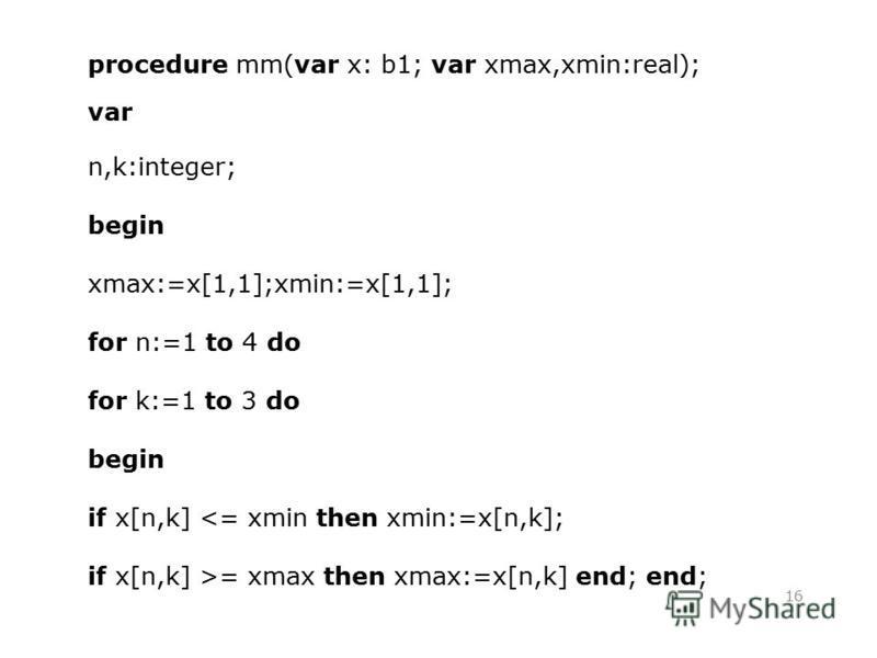 16 procedure mm(var x: b1; var xmax,xmin:real); var n,k:integer; begin xmax:=x[1,1];xmin:=x[1,1]; for n:=1 to 4 do for k:=1 to 3 do begin if x[n,k] <= xmin then xmin:=x[n,k]; if x[n,k] >= xmax then xmax:=x[n,k] end; end;